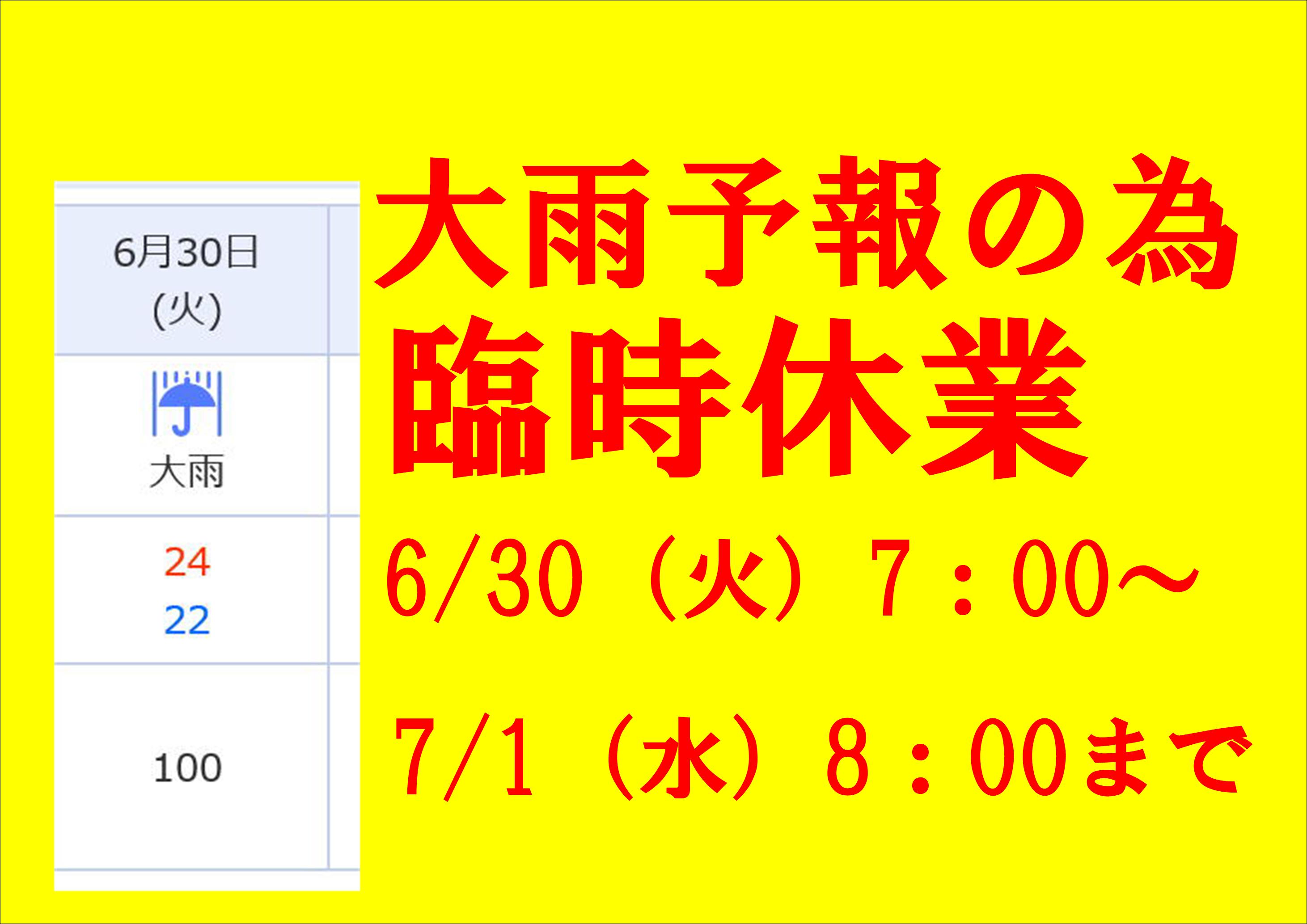 大雨予報の為、臨時休業します。6/30 AM7時~7/1 AM8時まで